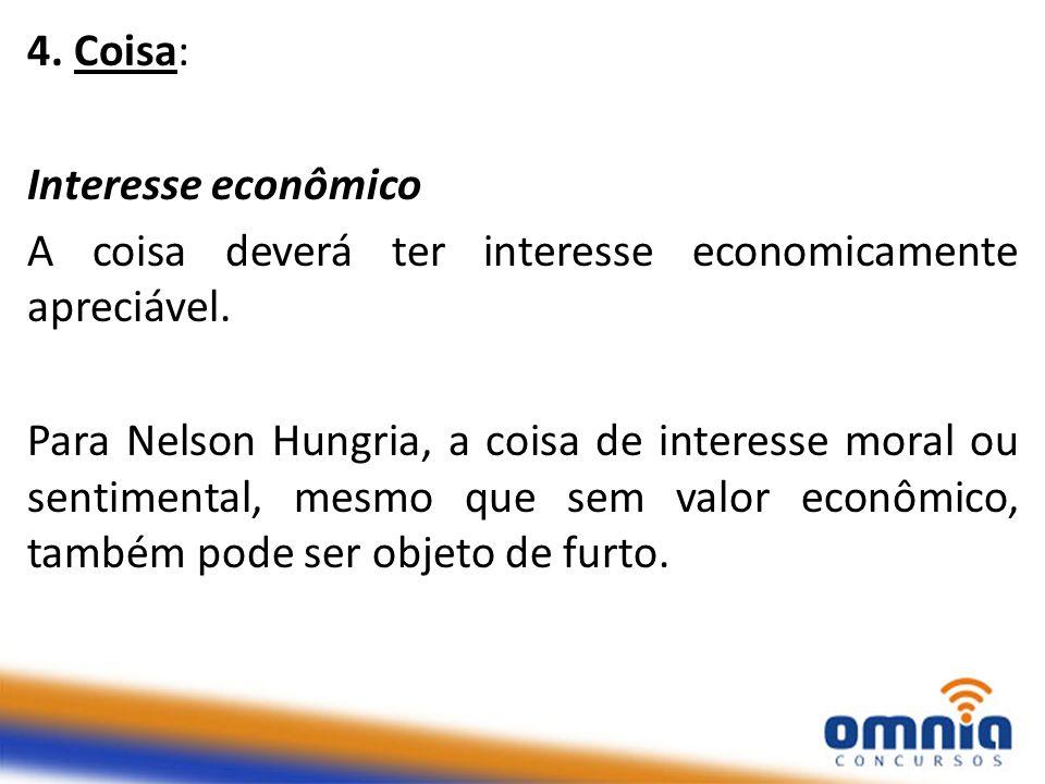 4. Coisa: Interesse econômico A coisa deverá ter interesse economicamente apreciável. Para Nelson Hungria, a coisa de interesse moral ou sentimental,