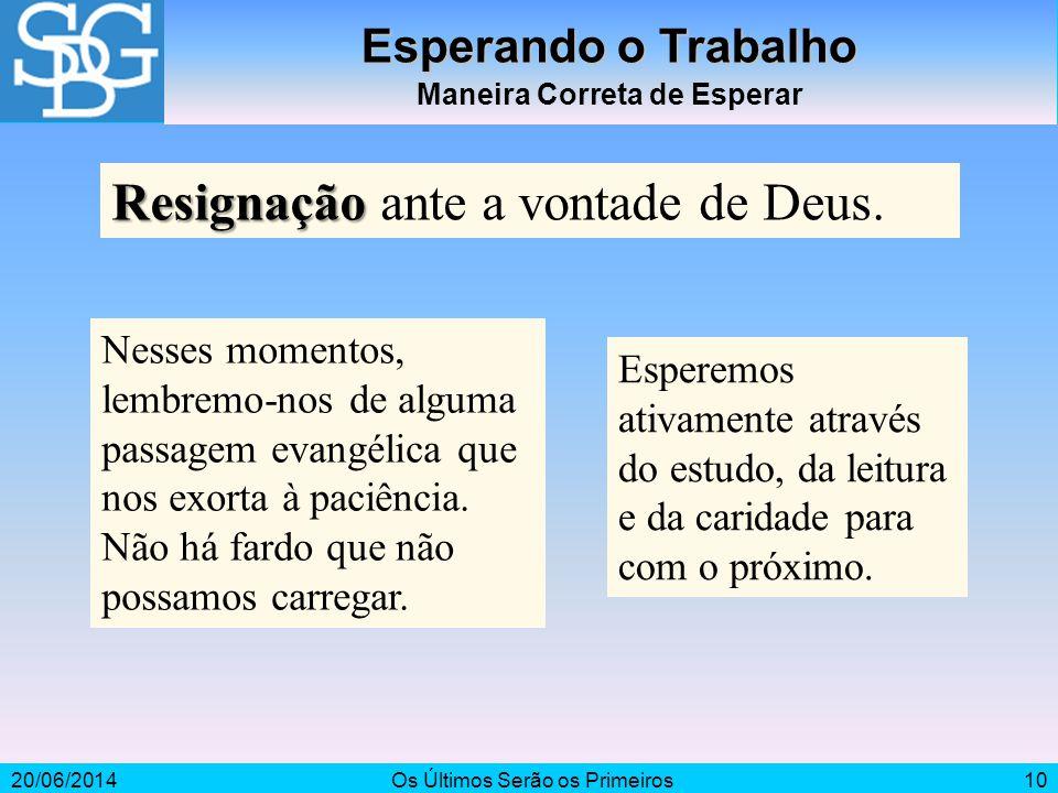 20/06/2014Os Últimos Serão os Primeiros10 Esperando o Trabalho Maneira Correta de Esperar Resignação Resignação ante a vontade de Deus. Nesses momento