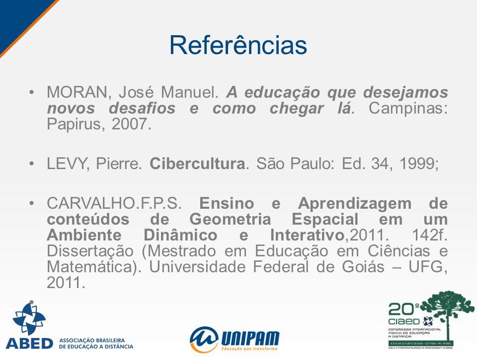Referências MORAN, José Manuel. A educação que desejamos novos desafios e como chegar lá. Campinas: Papirus, 2007. LEVY, Pierre. Cibercultura. São Pau