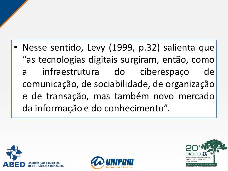 """Nesse sentido, Levy (1999, p.32) salienta que """"as tecnologias digitais surgiram, então, como a infraestrutura do ciberespaço de comunicação, de sociab"""