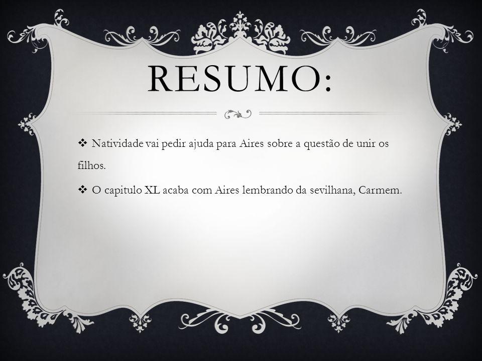 RESUMO:  Natividade vai pedir ajuda para Aires sobre a questão de unir os filhos.  O capitulo XL acaba com Aires lembrando da sevilhana, Carmem.