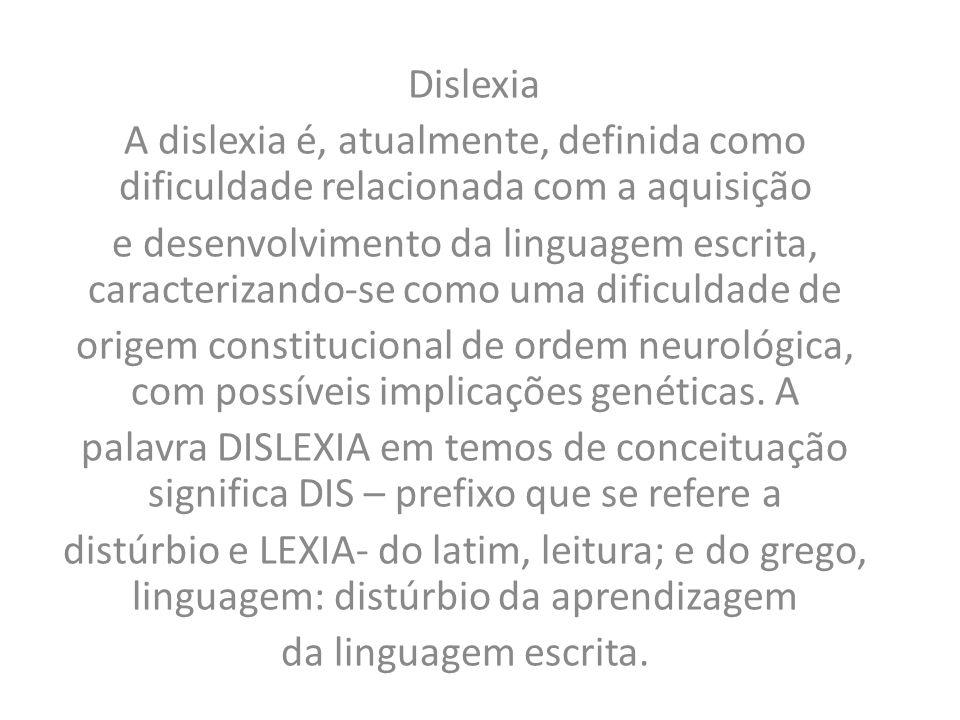 Dislexia A dislexia é, atualmente, definida como dificuldade relacionada com a aquisição e desenvolvimento da linguagem escrita, caracterizando-se como uma dificuldade de origem constitucional de ordem neurológica, com possíveis implicações genéticas.