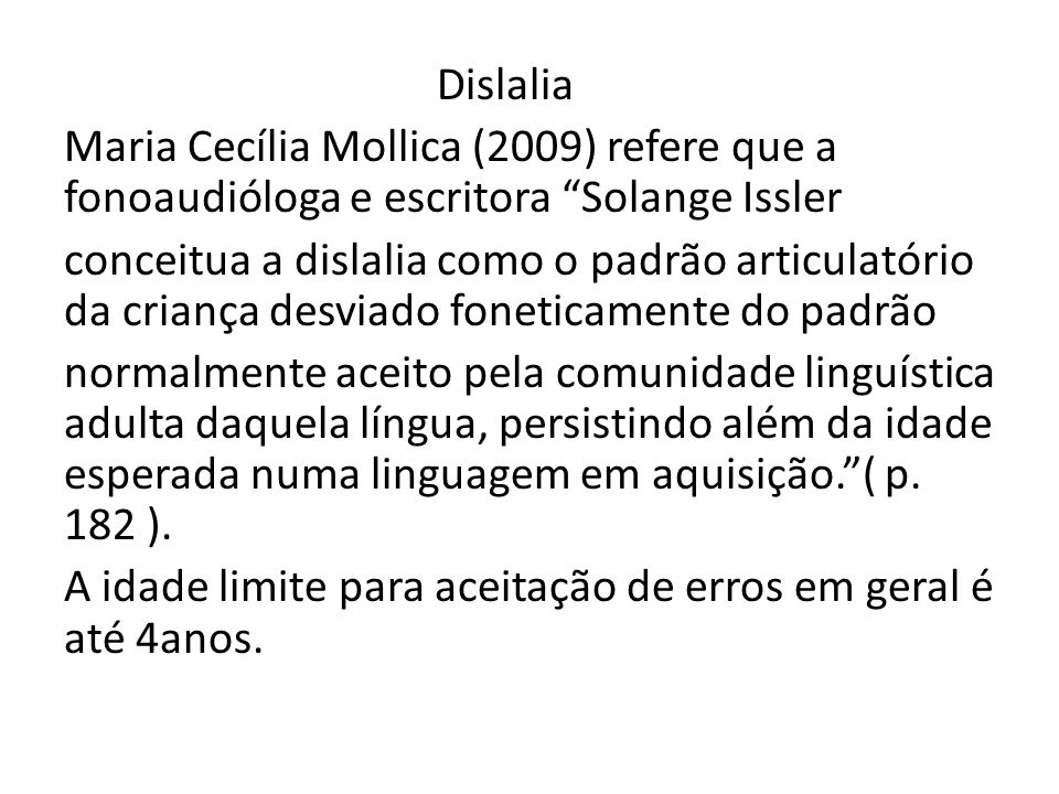 Dislalia Maria Cecília Mollica (2009) refere que a fonoaudióloga e escritora Solange Issler conceitua a dislalia como o padrão articulatório da criança desviado foneticamente do padrão normalmente aceito pela comunidade linguística adulta daquela língua, persistindo além da idade esperada numa linguagem em aquisição. ( p.