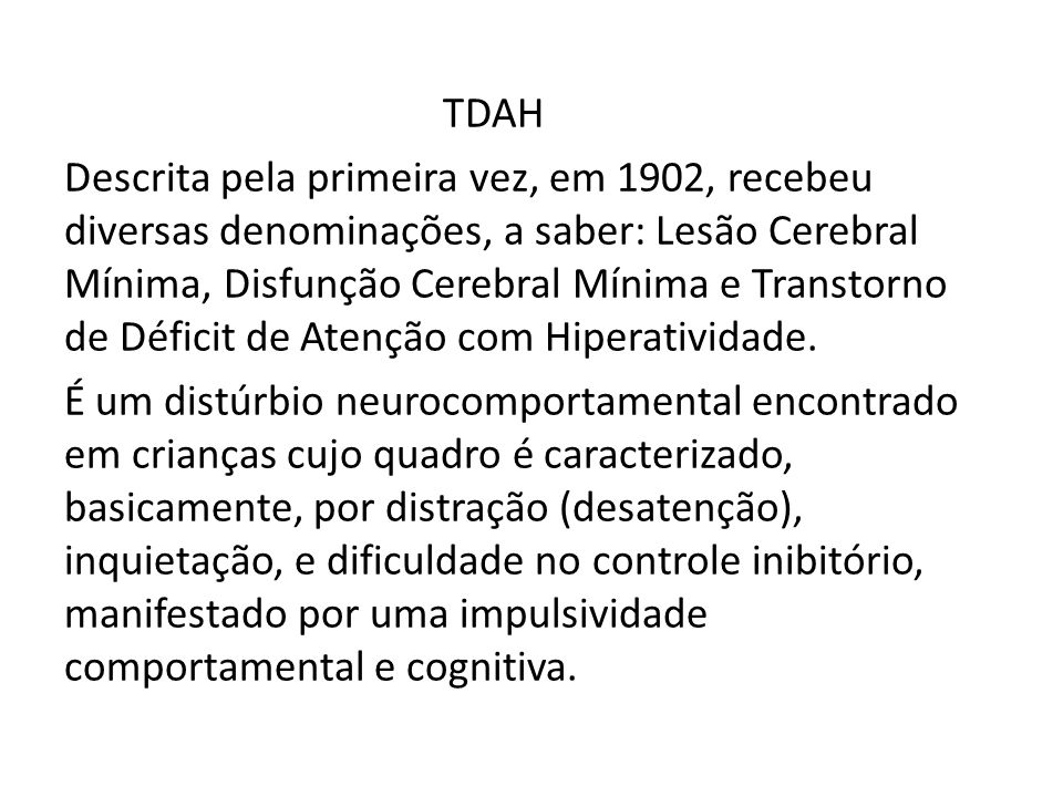 TDAH Descrita pela primeira vez, em 1902, recebeu diversas denominações, a saber: Lesão Cerebral Mínima, Disfunção Cerebral Mínima e Transtorno de Déf