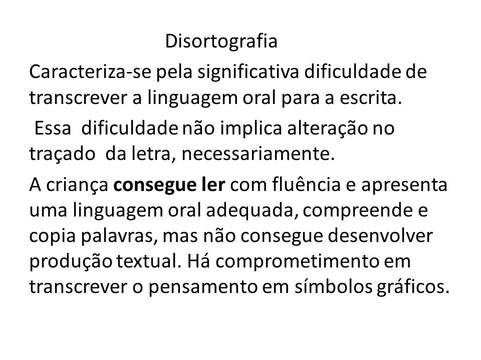 Disortografia Caracteriza-se pela significativa dificuldade de transcrever a linguagem oral para a escrita. Essa dificuldade não implica alteração no