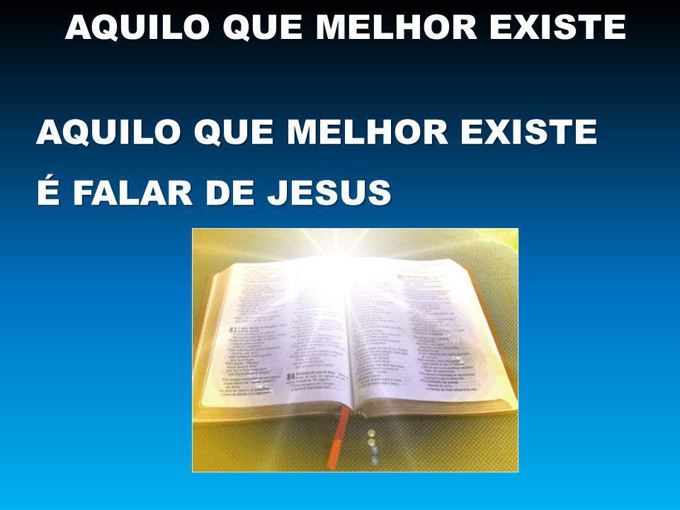AQUILO QUE MELHOR EXISTE É FALAR DE JESUS