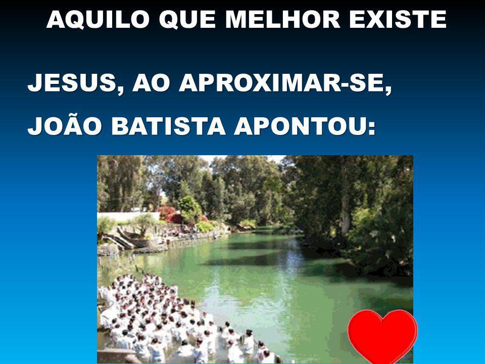 AQUILO QUE MELHOR EXISTE JESUS, AO APROXIMAR-SE, JOÃO BATISTA APONTOU: