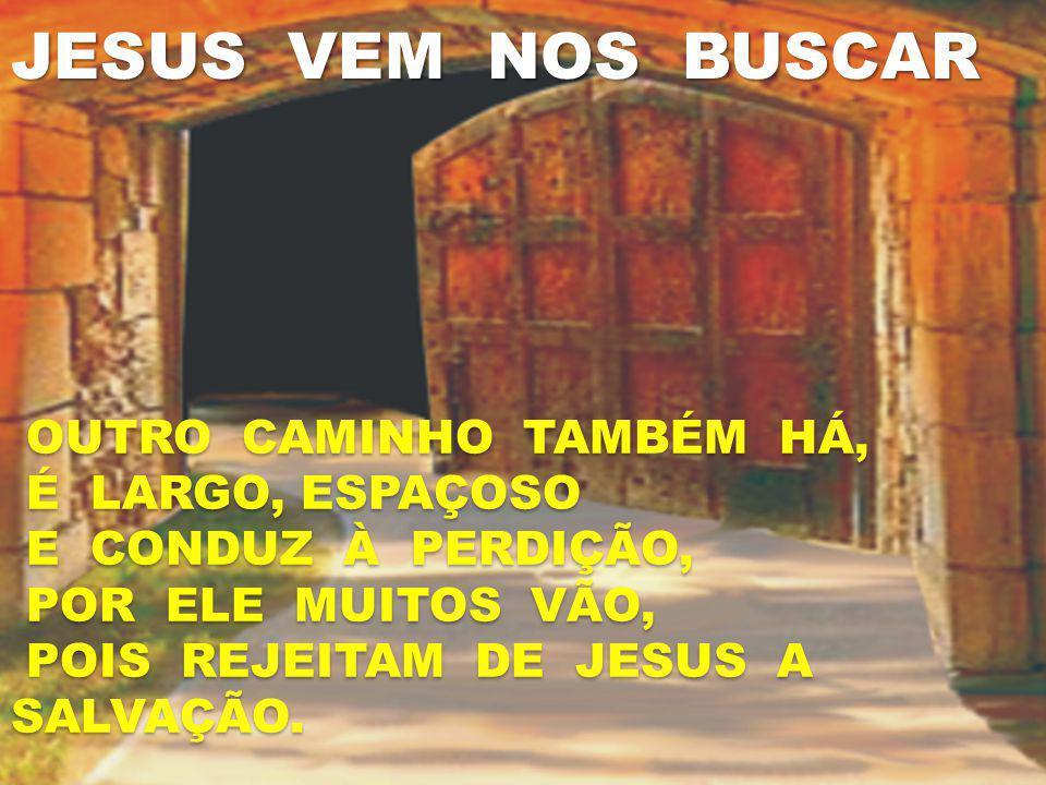 JESUS VEM NOS BUSCAR OUTRO CAMINHO TAMBÉM HÁ, É LARGO, ESPAÇOSO E CONDUZ À PERDIÇÃO, POR ELE MUITOS VÃO, POIS REJEITAM DE JESUS A SALVAÇÃO. OUTRO CAMI