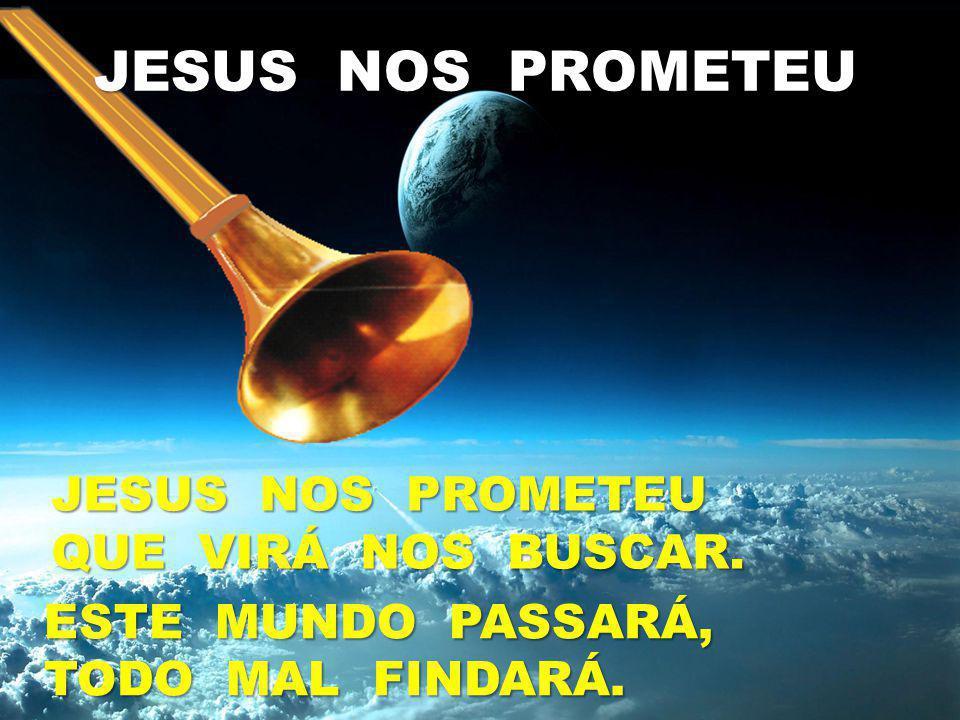 JESUS NOS PROMETEU QUE VIRÁ NOS BUSCAR. ESTE MUNDO PASSARÁ, TODO MAL FINDARÁ.