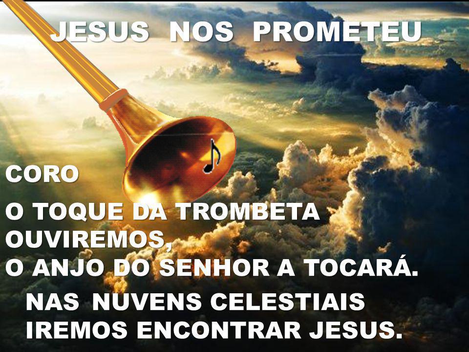 CORO O TOQUE DA TROMBETA OUVIREMOS, O ANJO DO SENHOR A TOCARÁ. JESUS NOS PROMETEU NAS NUVENS CELESTIAIS IREMOS ENCONTRAR JESUS.