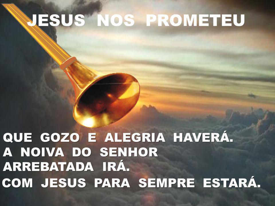 JESUS NOS PROMETEU QUE GOZO E ALEGRIA HAVERÁ. A NOIVA DO SENHOR ARREBATADA IRÁ. COM JESUS PARA SEMPRE ESTARÁ.