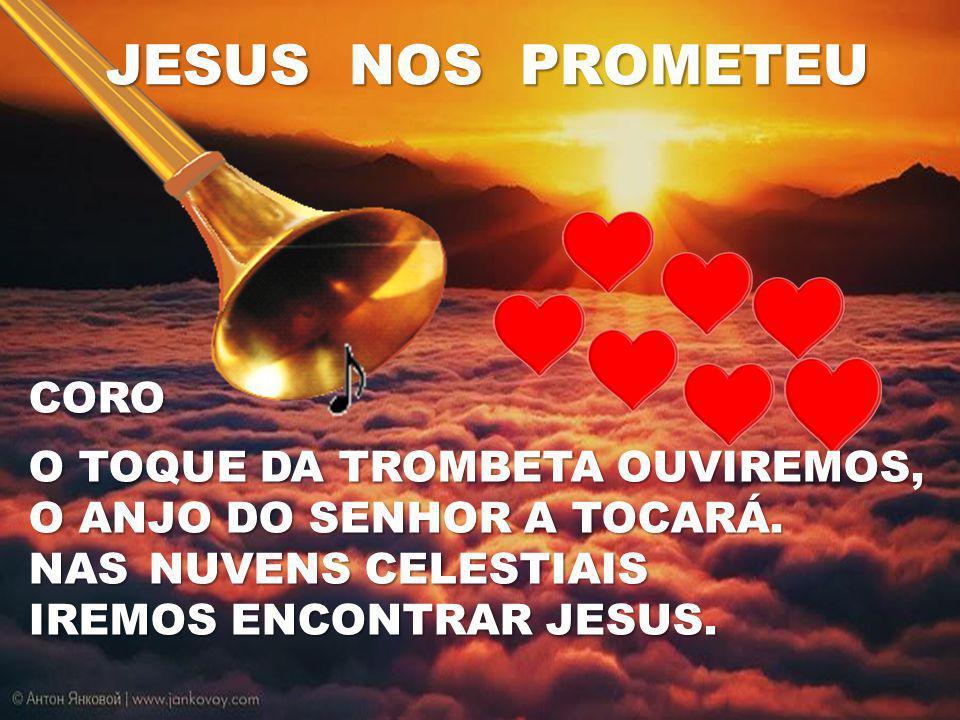 CORO O TOQUE DA TROMBETA OUVIREMOS, O ANJO DO SENHOR A TOCARÁ. NAS NUVENS CELESTIAIS IREMOS ENCONTRAR JESUS. JESUS NOS PROMETEU