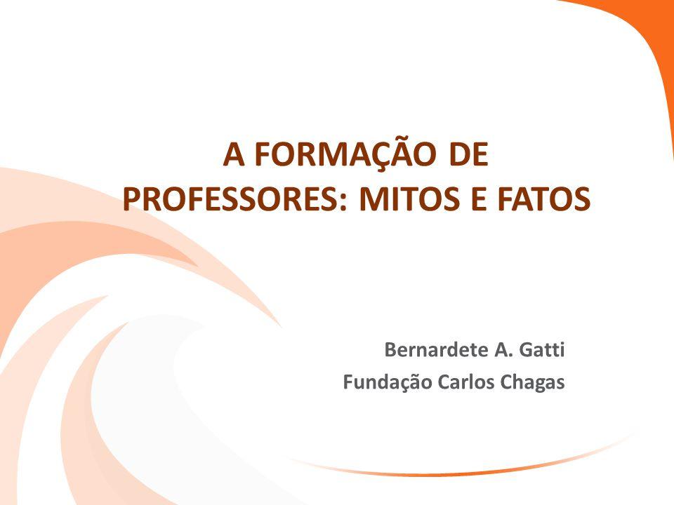 A FORMAÇÃO DE PROFESSORES: MITOS E FATOS Bernardete A. Gatti Fundação Carlos Chagas