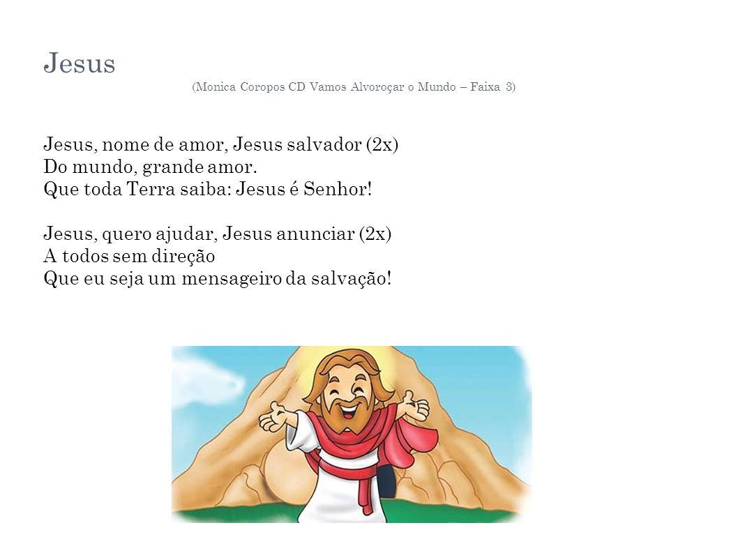 Jesus (Monica Coropos CD Vamos Alvoroçar o Mundo – Faixa 3) Jesus, nome de amor, Jesus salvador (2x) Do mundo, grande amor. Que toda Terra saiba: Jesu