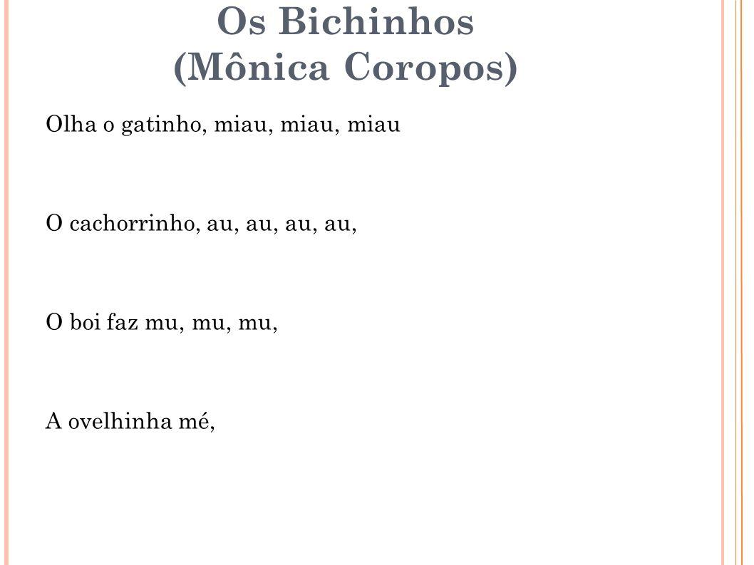 Os Bichinhos (Mônica Coropos) Olha o gatinho, miau, miau, miau O cachorrinho, au, au, au, au, O boi faz mu, mu, mu, A ovelhinha mé,