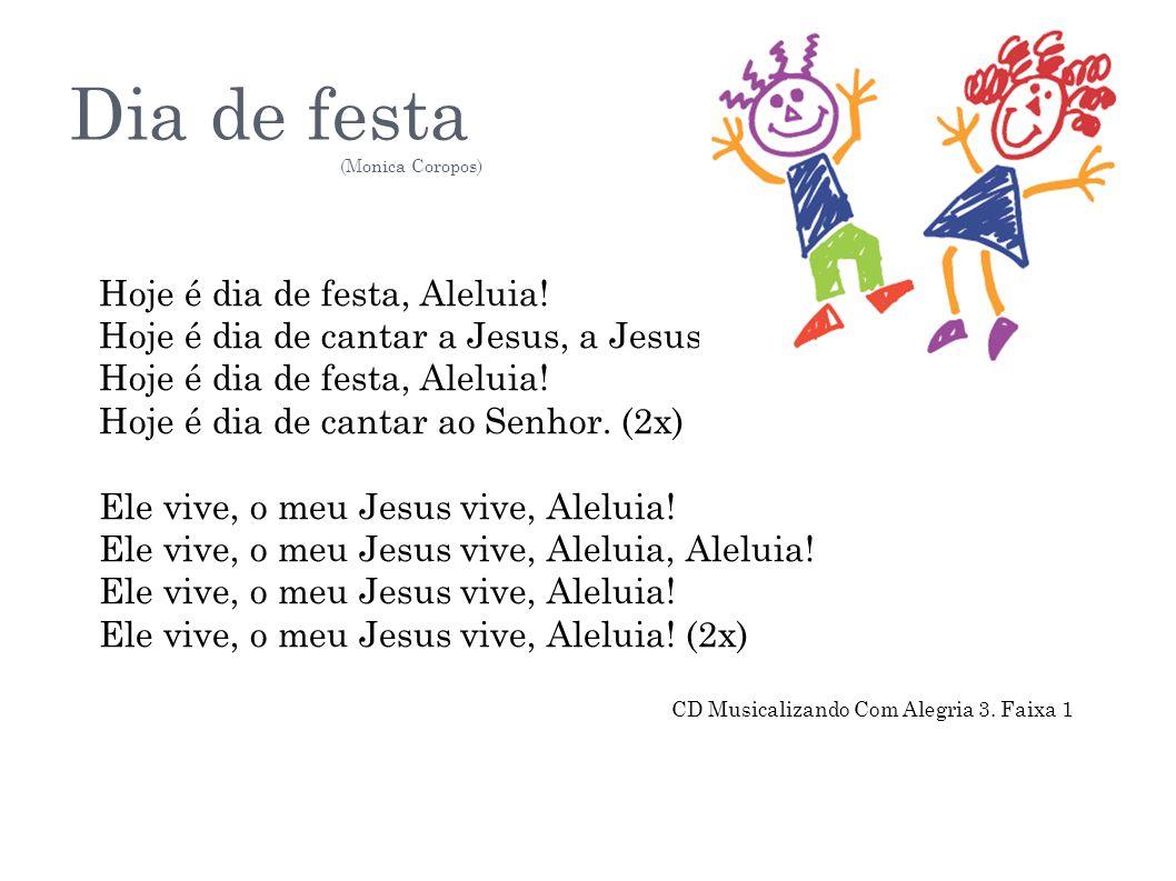 Dia de festa (Monica Coropos) Hoje é dia de festa, Aleluia! Hoje é dia de cantar a Jesus, a Jesus. Hoje é dia de festa, Aleluia! Hoje é dia de cantar