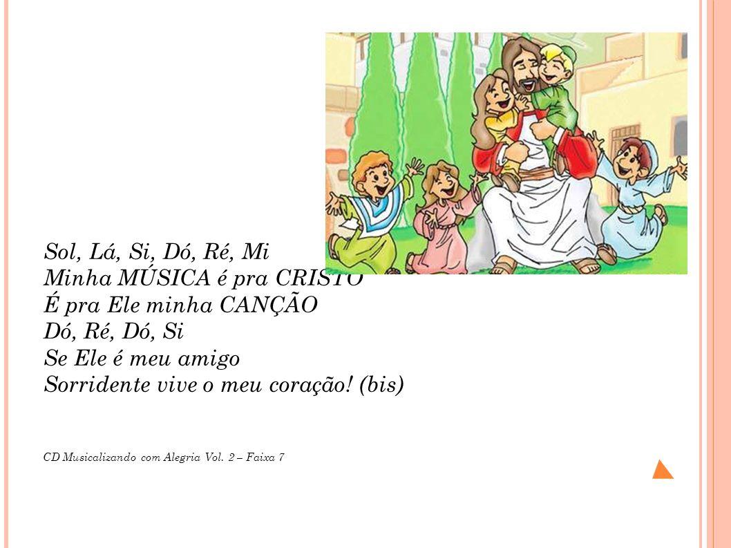 Sol, Lá, Si, Dó, Ré, Mi Minha MÚSICA é pra CRISTO É pra Ele minha CANÇÃO Dó, Ré, Dó, Si Se Ele é meu amigo Sorridente vive o meu coração! (bis) CD Mus