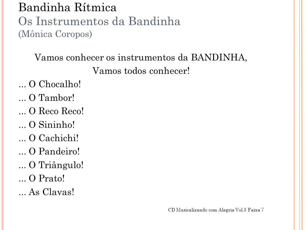 Bandinha Rítmica Os Instrumentos da Bandinha (Mônica Coropos) Vamos conhecer os instrumentos da BANDINHA, Vamos todos conhecer!... O Chocalho!... O Ta