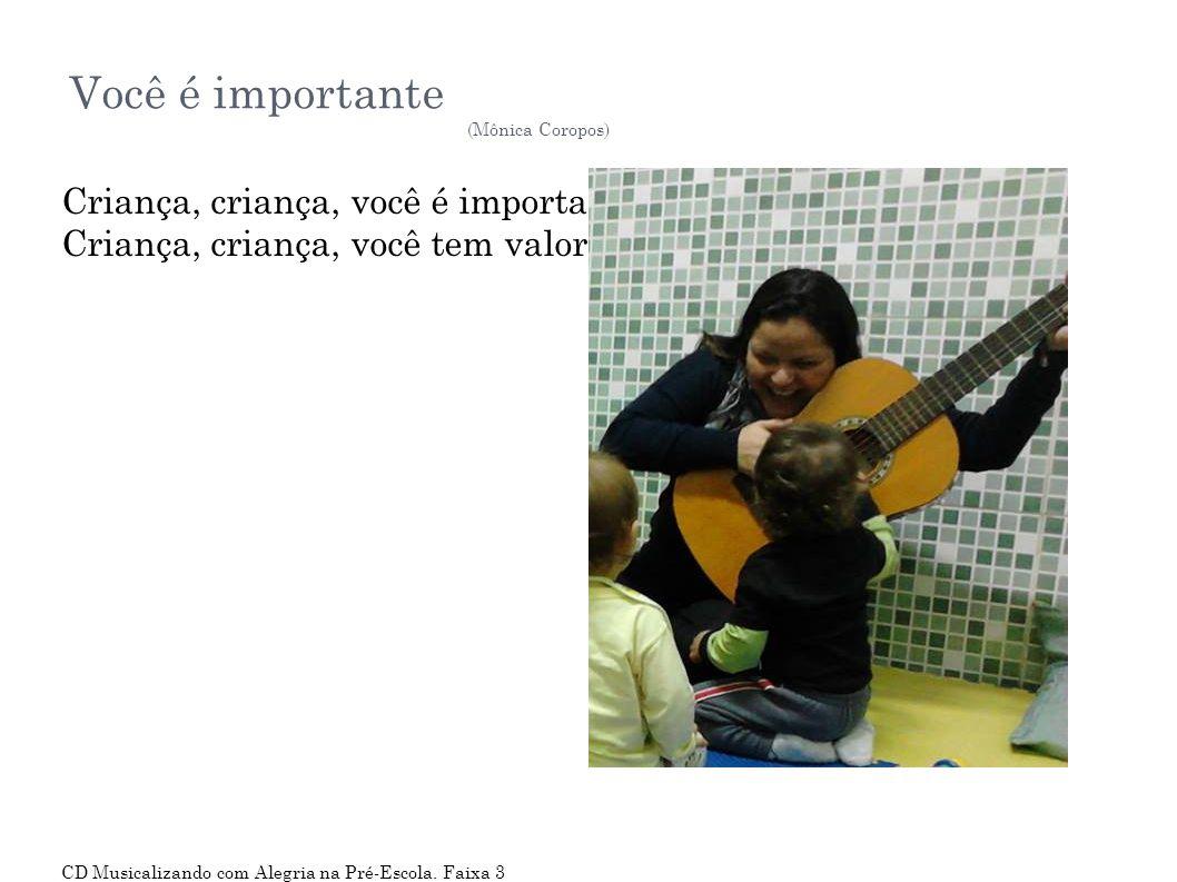 Você é importante (Mônica Coropos) Criança, criança, você é importante! Criança, criança, você tem valor! CD Musicalizando com Alegria na Pré-Escola.