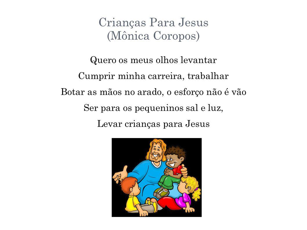Crianças Para Jesus (Mônica Coropos) Quero os meus olhos levantar Cumprir minha carreira, trabalhar Botar as mãos no arado, o esforço não é vão Ser pa