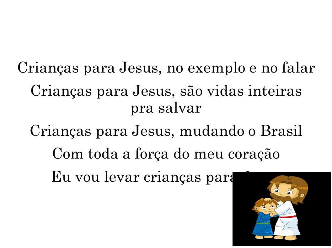 Crianças para Jesus, no exemplo e no falar Crianças para Jesus, são vidas inteiras pra salvar Crianças para Jesus, mudando o Brasil Com toda a força d