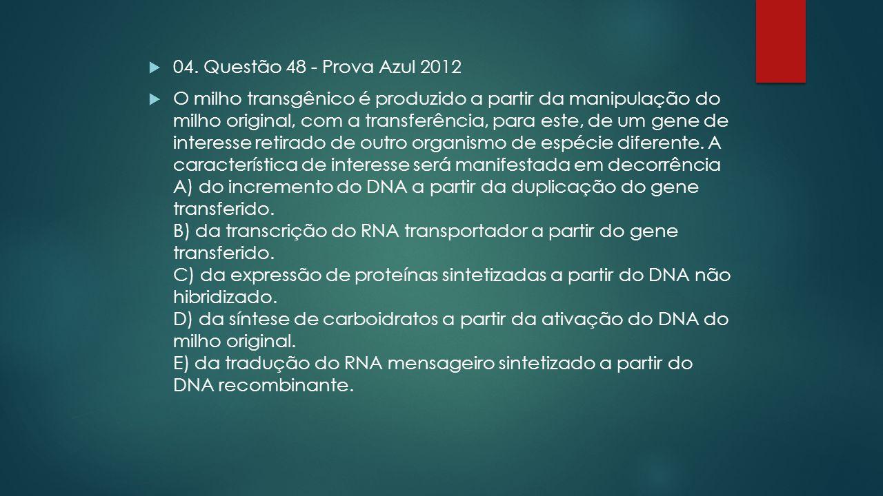  04. Questão 48 - Prova Azul 2012  O milho transgênico é produzido a partir da manipulação do milho original, com a transferência, para este, de um