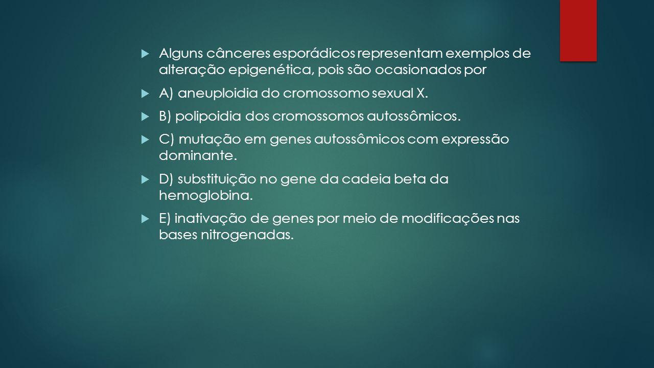  Alguns cânceres esporádicos representam exemplos de alteração epigenética, pois são ocasionados por  A) aneuploidia do cromossomo sexual X.  B) po