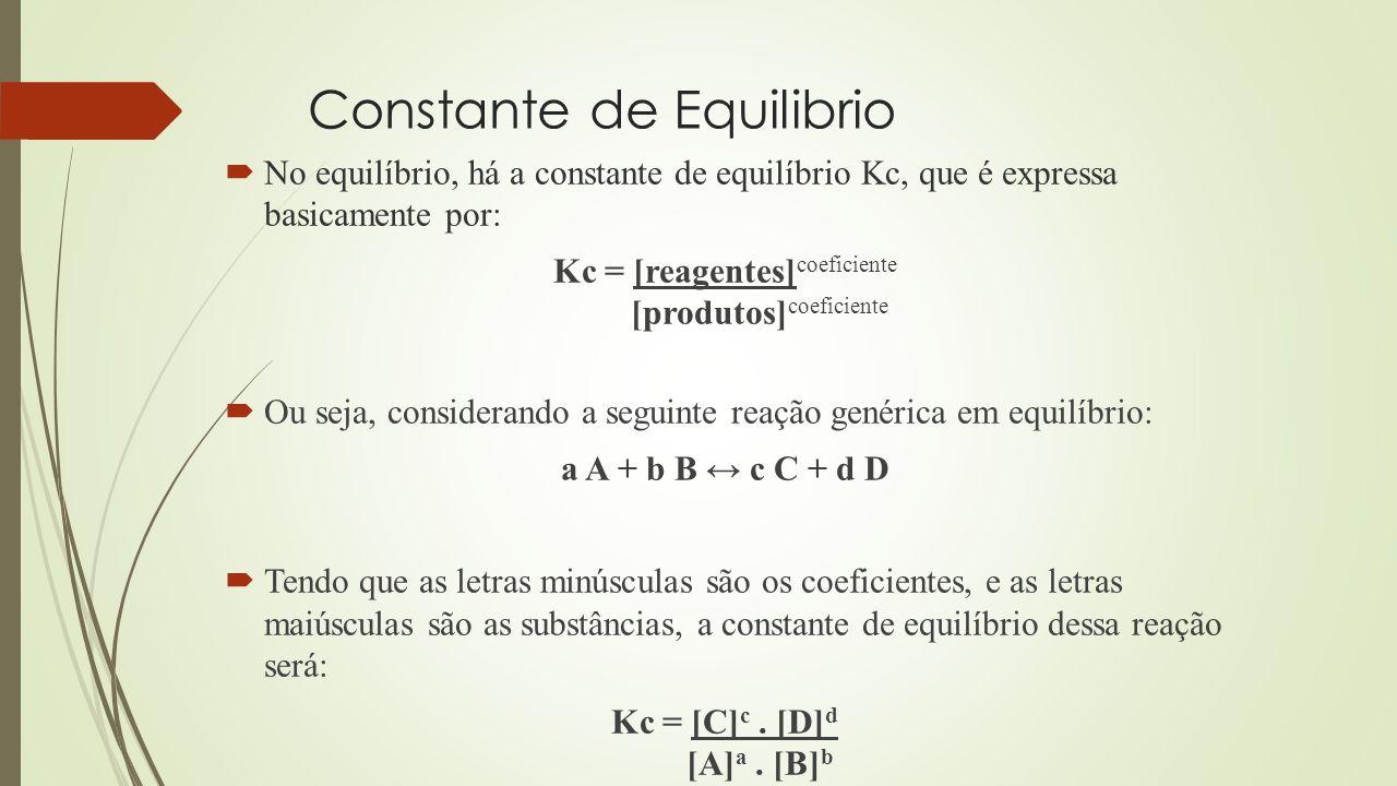 Constante de Equilibrio  No equilíbrio, há a constante de equilíbrio Kc, que é expressa basicamente por: Kc = [reagentes] coeficiente [produtos] coeficiente  Ou seja, considerando a seguinte reação genérica em equilíbrio: a A + b B ↔ c C + d D  Tendo que as letras minúsculas são os coeficientes, e as letras maiúsculas são as substâncias, a constante de equilíbrio dessa reação será: Kc = [C] c.