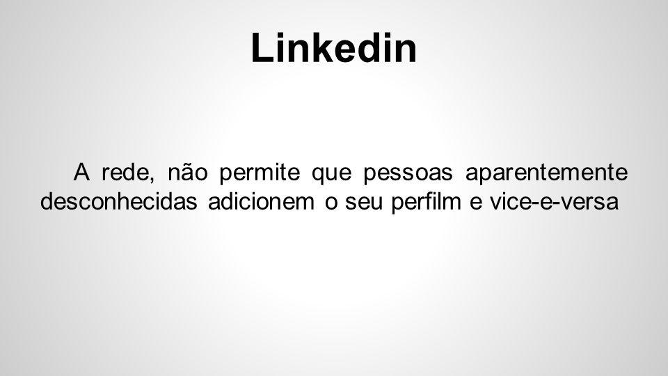 Linkedin A rede, não permite que pessoas aparentemente desconhecidas adicionem o seu perfilm e vice-e-versa