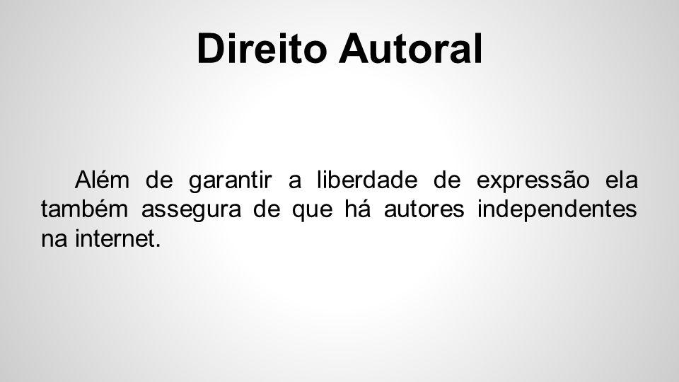 Direito Autoral Além de garantir a liberdade de expressão ela também assegura de que há autores independentes na internet.
