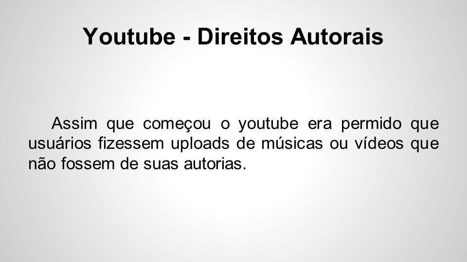 Youtube - Direitos Autorais Assim que começou o youtube era permido que usuários fizessem uploads de músicas ou vídeos que não fossem de suas autorias