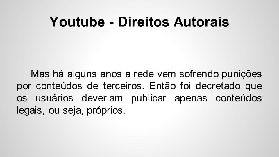 Youtube - Direitos Autorais Mas há alguns anos a rede vem sofrendo punições por conteúdos de terceiros. Então foi decretado que os usuários deveriam p