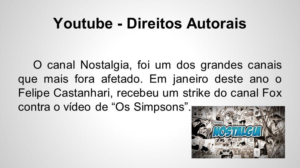 Youtube - Direitos Autorais O canal Nostalgia, foi um dos grandes canais que mais fora afetado. Em janeiro deste ano o Felipe Castanhari, recebeu um s
