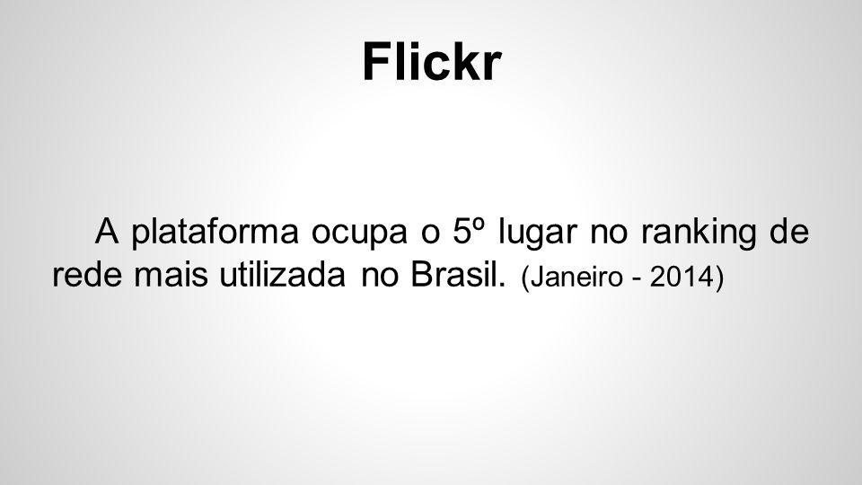 Flickr A plataforma ocupa o 5º lugar no ranking de rede mais utilizada no Brasil. (Janeiro - 2014)