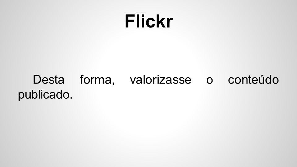 Flickr Desta forma, valorizasse o conteúdo publicado.