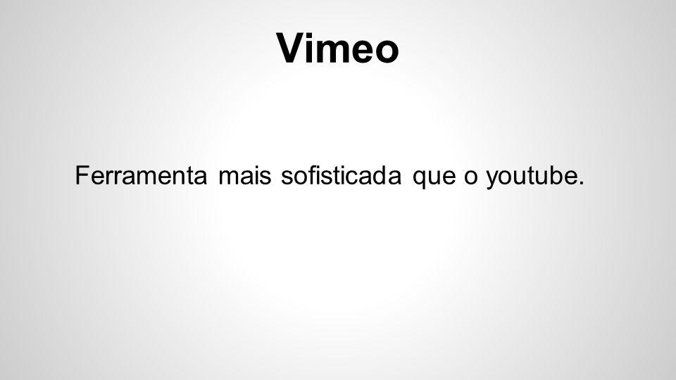 Vimeo Ferramenta mais sofisticada que o youtube.