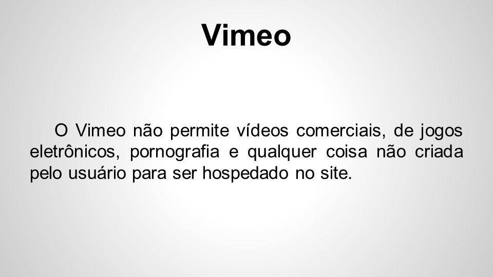 Vimeo O Vimeo não permite vídeos comerciais, de jogos eletrônicos, pornografia e qualquer coisa não criada pelo usuário para ser hospedado no site.
