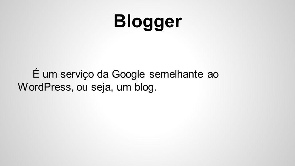 É um serviço da Google semelhante ao WordPress, ou seja, um blog.