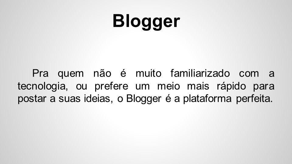 Blogger Pra quem não é muito familiarizado com a tecnologia, ou prefere um meio mais rápido para postar a suas ideias, o Blogger é a plataforma perfei
