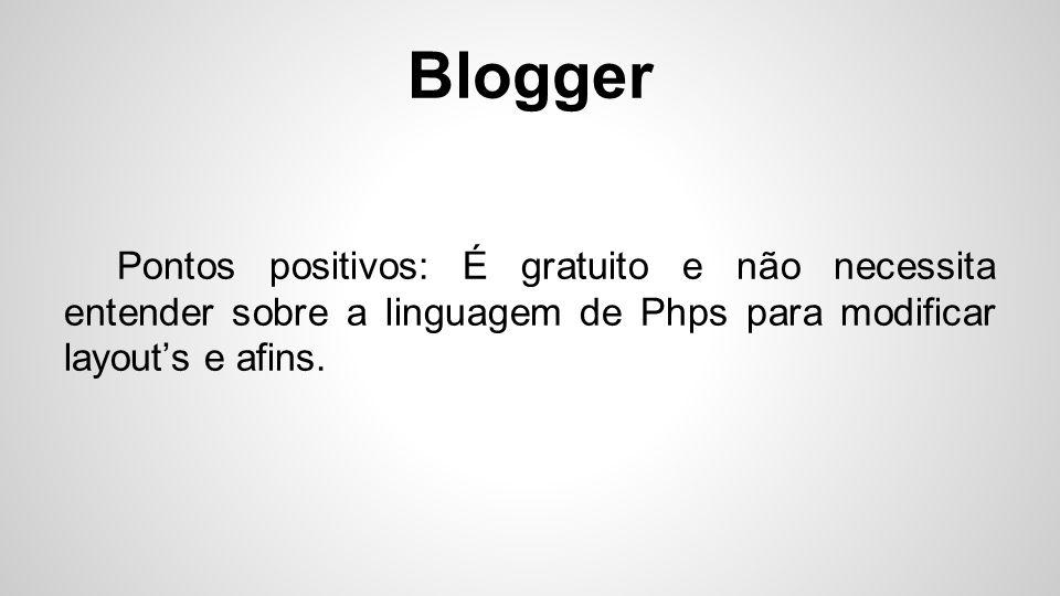 Blogger Pontos positivos: É gratuito e não necessita entender sobre a linguagem de Phps para modificar layout's e afins.