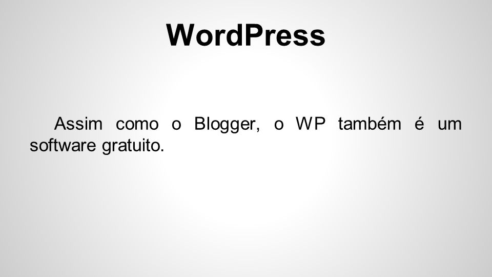 WordPress Assim como o Blogger, o WP também é um software gratuito.