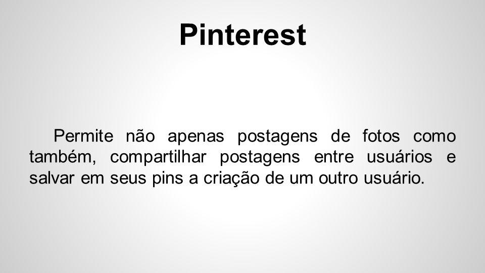 Pinterest Permite não apenas postagens de fotos como também, compartilhar postagens entre usuários e salvar em seus pins a criação de um outro usuário