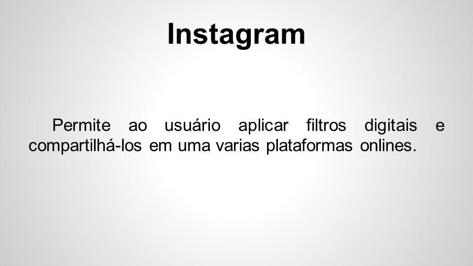 Instagram Permite ao usuário aplicar filtros digitais e compartilhá-los em uma varias plataformas onlines.