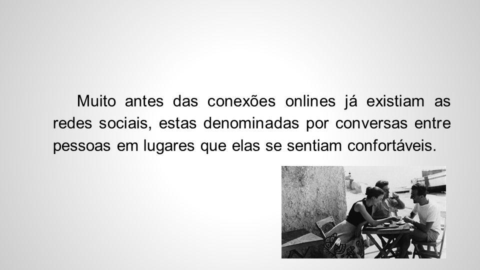 Muito antes das conexões onlines já existiam as redes sociais, estas denominadas por conversas entre pessoas em lugares que elas se sentiam confortáve