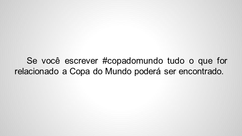 Se você escrever #copadomundo tudo o que for relacionado a Copa do Mundo poderá ser encontrado.