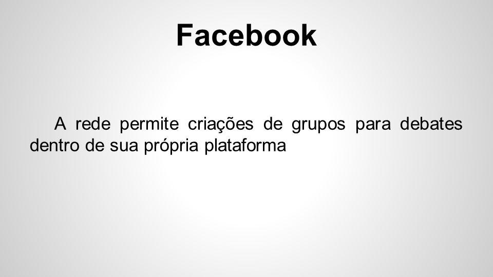 Facebook A rede permite criações de grupos para debates dentro de sua própria plataforma