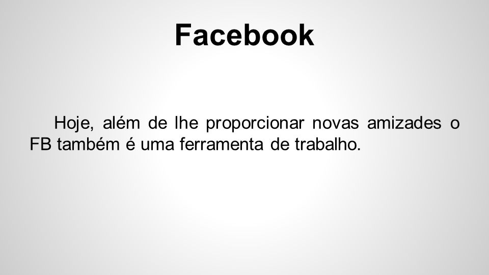 Facebook Hoje, além de lhe proporcionar novas amizades o FB também é uma ferramenta de trabalho.
