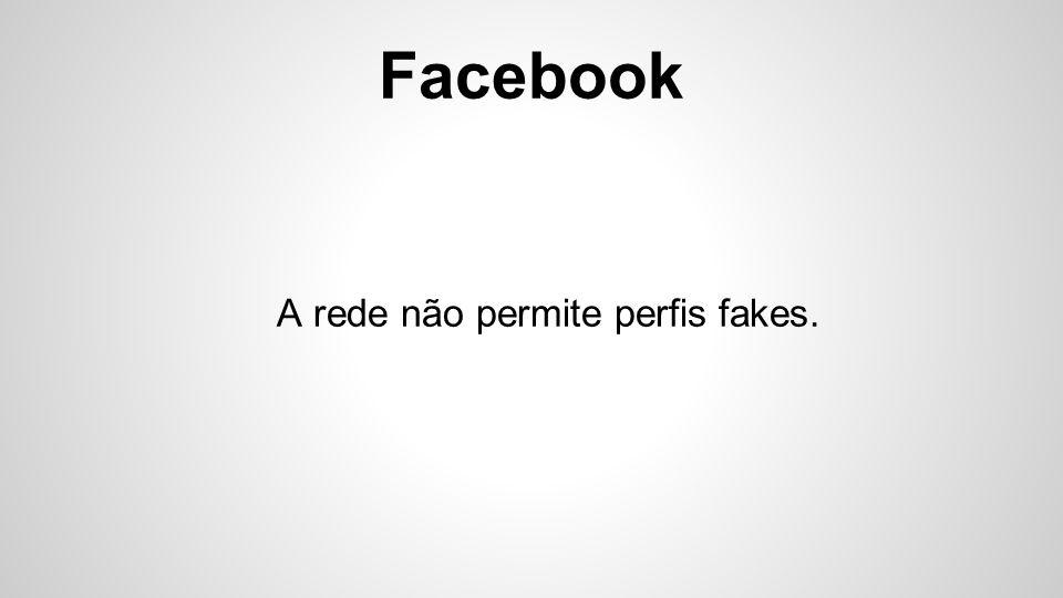 Facebook A rede não permite perfis fakes.