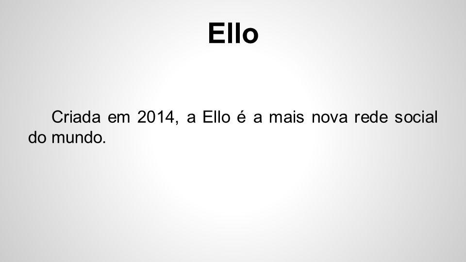 Ello Criada em 2014, a Ello é a mais nova rede social do mundo.