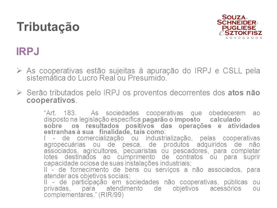 Tributação  As cooperativas estão sujeitas à apuração do IRPJ e CSLL pela sistemática do Lucro Real ou Presumido.  Serão tributados pelo IRPJ os pro